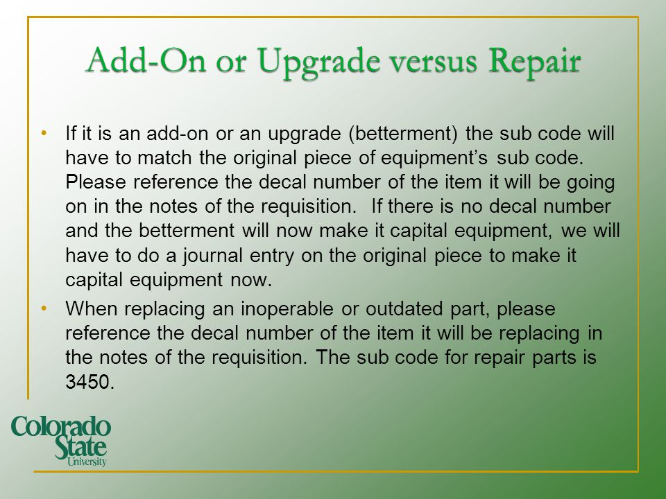 Add-On or Upgrade versus Repair If it is an add-on or an upgrade (betterment) the sub code will have to match the original piece of equipments sub cod