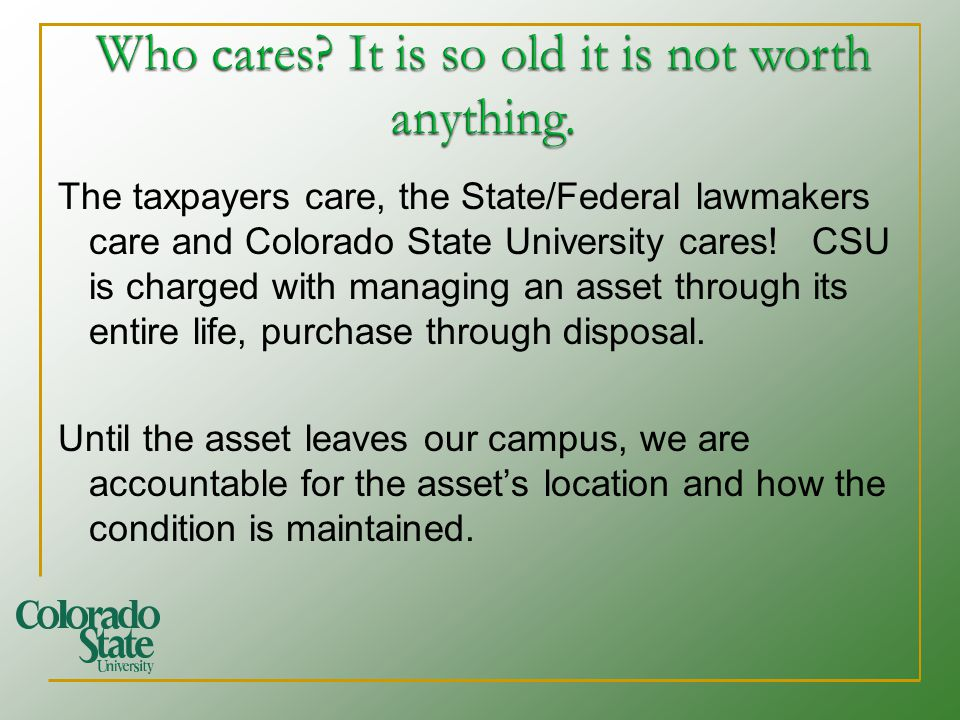 The taxpayers care, the State/Federal lawmakers care and Colorado State University cares! CSU is charged with managing an asset through its entire lif