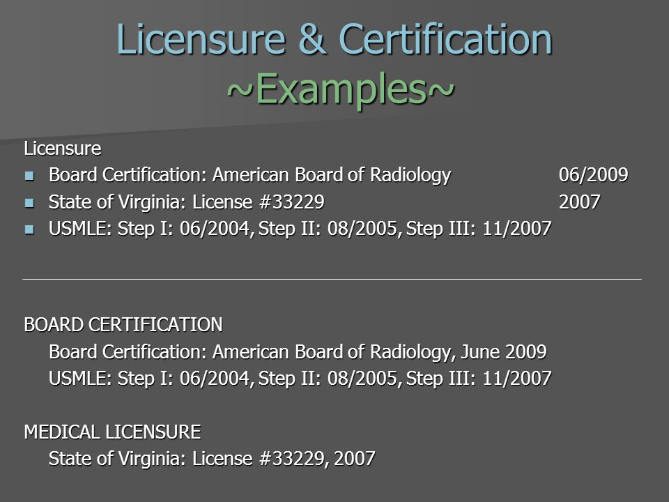 Licensure & Certification ~Examples~ Licensure Board Certification: American Board of Radiology06/2009 Board Certification: American Board of Radiology06/2009 State of Virginia: License #332292007 State of Virginia: License #332292007 USMLE: Step I: 06/2004, Step II: 08/2005, Step III: 11/2007 USMLE: Step I: 06/2004, Step II: 08/2005, Step III: 11/2007 BOARD CERTIFICATION Board Certification: American Board of Radiology, June 2009 USMLE: Step I: 06/2004, Step II: 08/2005, Step III: 11/2007 MEDICAL LICENSURE State of Virginia: License #33229, 2007