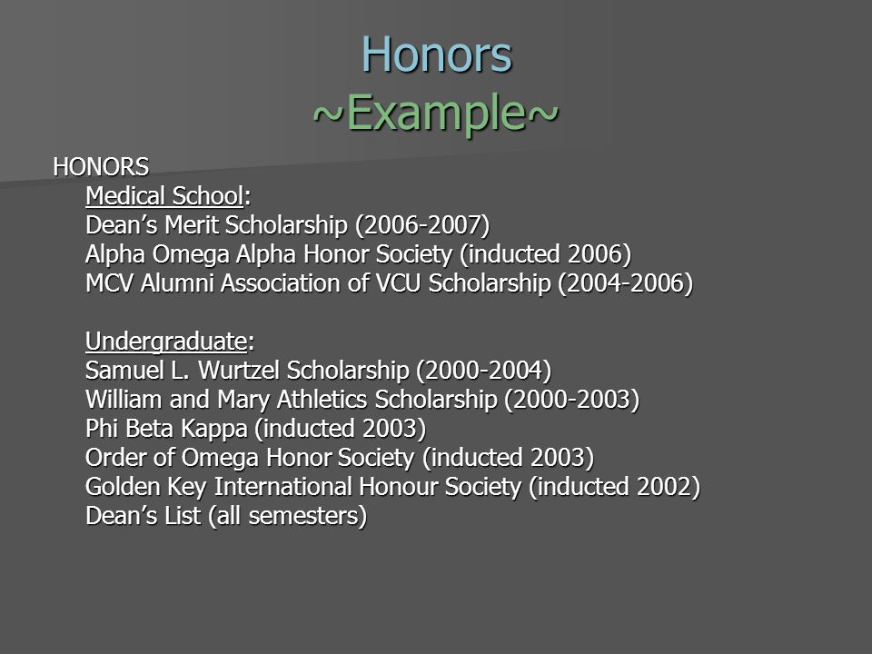 Honors ~Example~ HONORS Medical School: Deans Merit Scholarship (2006-2007) Alpha Omega Alpha Honor Society (inducted 2006) MCV Alumni Association of VCU Scholarship (2004-2006) Undergraduate: Samuel L.