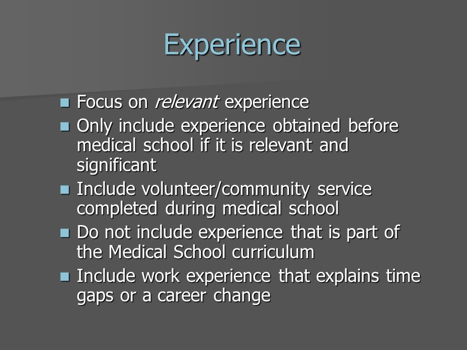 Experience Focus on relevant experience Focus on relevant experience Only include experience obtained before medical school if it is relevant and significant Only include experience obtained before medical school if it is relevant and significant Include volunteer/community service completed during medical school Include volunteer/community service completed during medical school Do not include experience that is part of the Medical School curriculum Do not include experience that is part of the Medical School curriculum Include work experience that explains time gaps or a career change Include work experience that explains time gaps or a career change