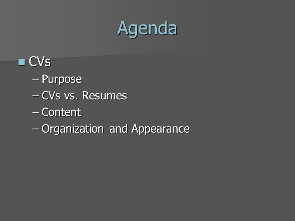 Agenda CVs CVs –Purpose –CVs vs. Resumes –Content –Organization and Appearance