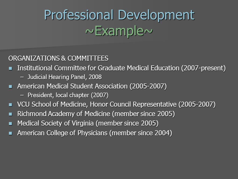Professional Development ~Example~ ORGANIZATIONS & COMMITTEES Institutional Committee for Graduate Medical Education (2007-present) Institutional Committee for Graduate Medical Education (2007-present) –Judicial Hearing Panel, 2008 American Medical Student Association (2005-2007) American Medical Student Association (2005-2007) –President, local chapter (2007) VCU School of Medicine, Honor Council Representative (2005-2007) VCU School of Medicine, Honor Council Representative (2005-2007) Richmond Academy of Medicine (member since 2005) Richmond Academy of Medicine (member since 2005) Medical Society of Virginia (member since 2005) Medical Society of Virginia (member since 2005) American College of Physicians (member since 2004) American College of Physicians (member since 2004)