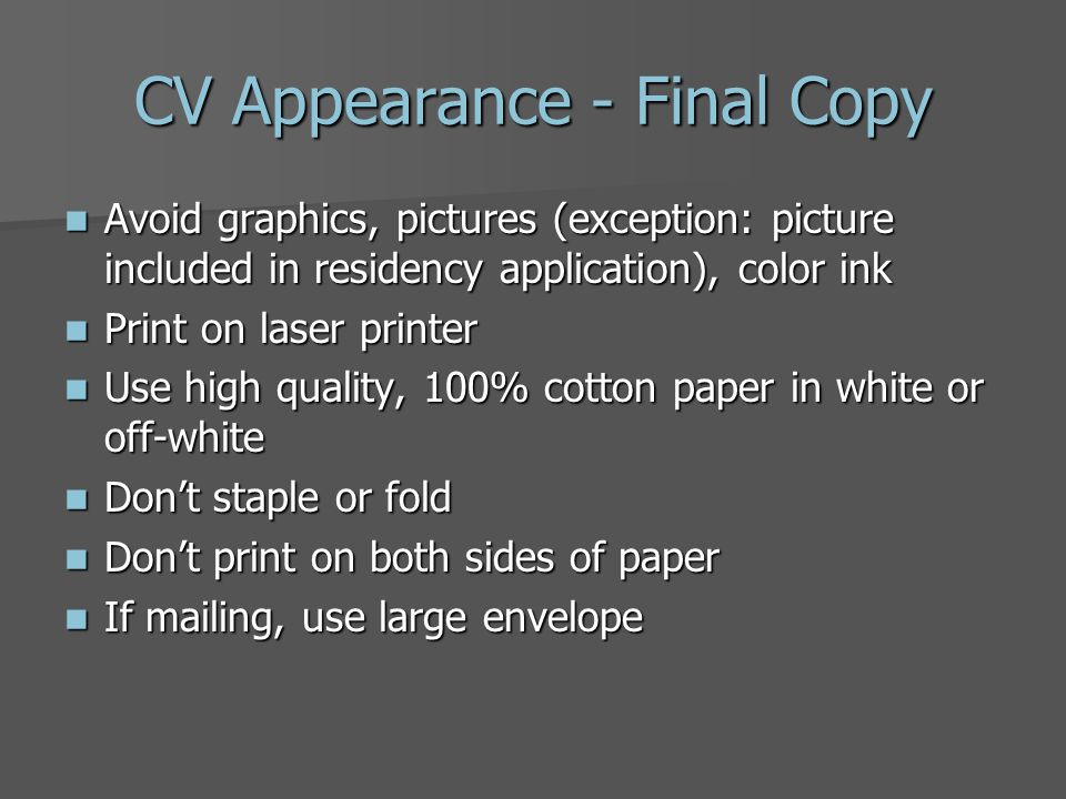 CV Appearance - Final Copy Avoid graphics, pictures (exception: picture included in residency application), color ink Avoid graphics, pictures (exception: picture included in residency application), color ink Print on laser printer Print on laser printer Use high quality, 100% cotton paper in white or off-white Use high quality, 100% cotton paper in white or off-white Dont staple or fold Dont staple or fold Dont print on both sides of paper Dont print on both sides of paper If mailing, use large envelope If mailing, use large envelope