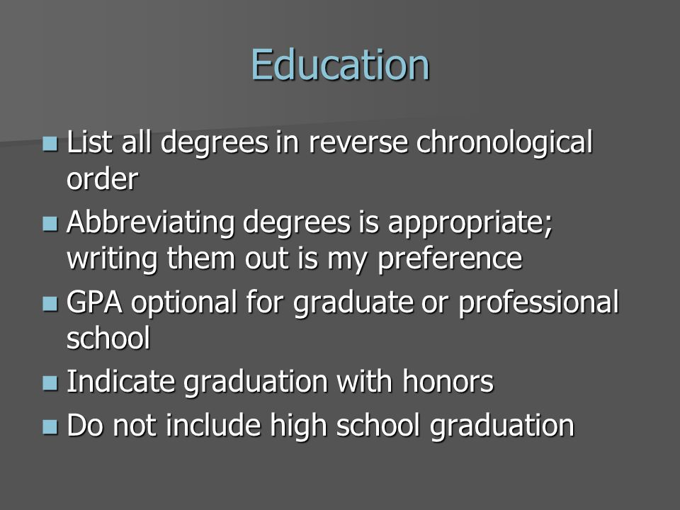 Education List all degrees in reverse chronological order List all degrees in reverse chronological order Abbreviating degrees is appropriate; writing them out is my preference Abbreviating degrees is appropriate; writing them out is my preference GPA optional for graduate or professional school GPA optional for graduate or professional school Indicate graduation with honors Indicate graduation with honors Do not include high school graduation Do not include high school graduation
