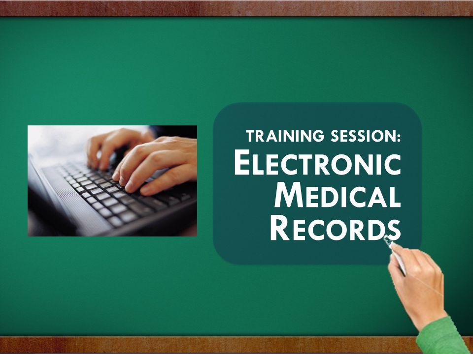 TRAINING SESSION: E LECTRONIC M EDICAL R ECORDS