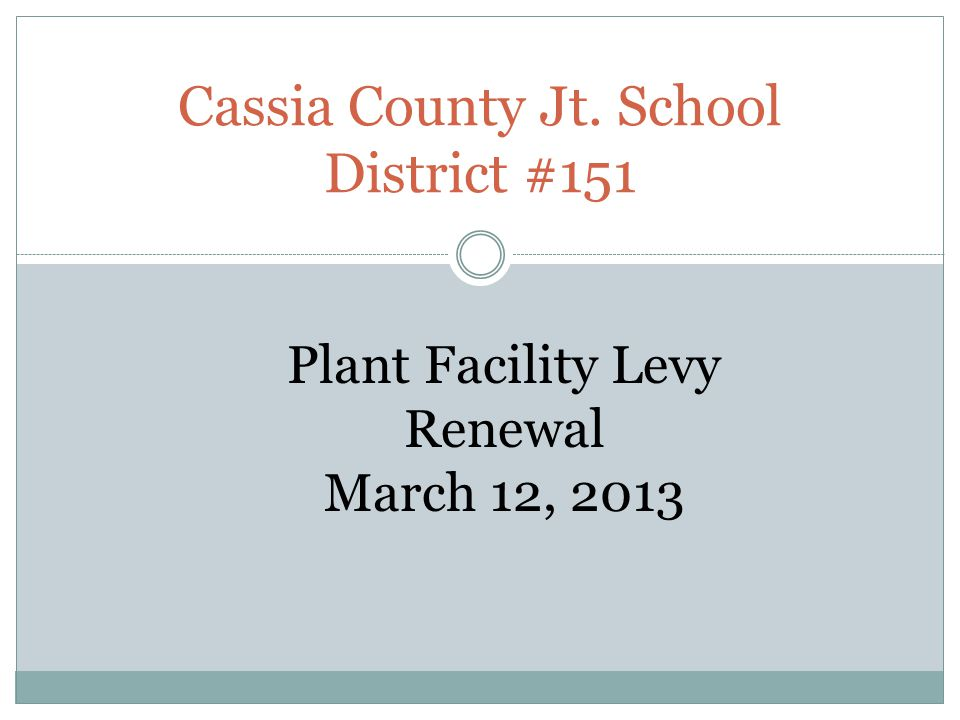 Cassia County Jt. School District #151 Plant Facility Levy Renewal March 12, 2013