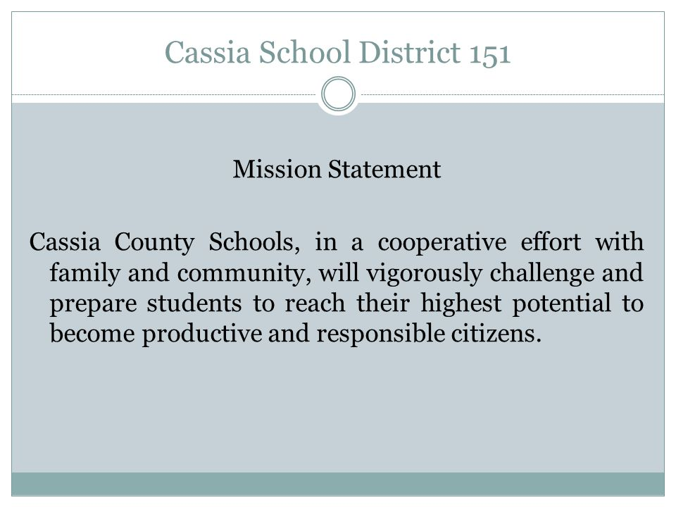 Cassia School District 151 Mission Statement Cassia County Schools, in a cooperative effort with family and community, will vigorously challenge and p