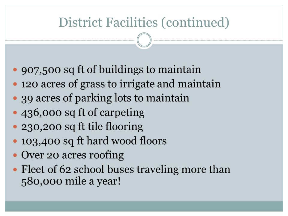 District Facilities (continued) 907,500 sq ft of buildings to maintain 120 acres of grass to irrigate and maintain 39 acres of parking lots to maintai