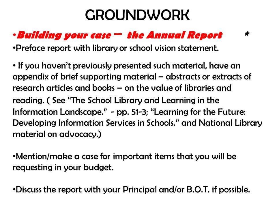 GROUNDWORK Building your case – the Annual Report * Preface report with library or school vision statement. If you havent previously presented such ma