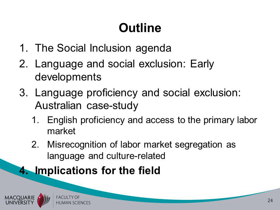 24 Outline 1.The Social Inclusion agenda 2.Language and social exclusion: Early developments 3.Language proficiency and social exclusion: Australian case-study 1.English proficiency and access to the primary labor market 2.Misrecognition of labor market segregation as language and culture-related 4.Implications for the field