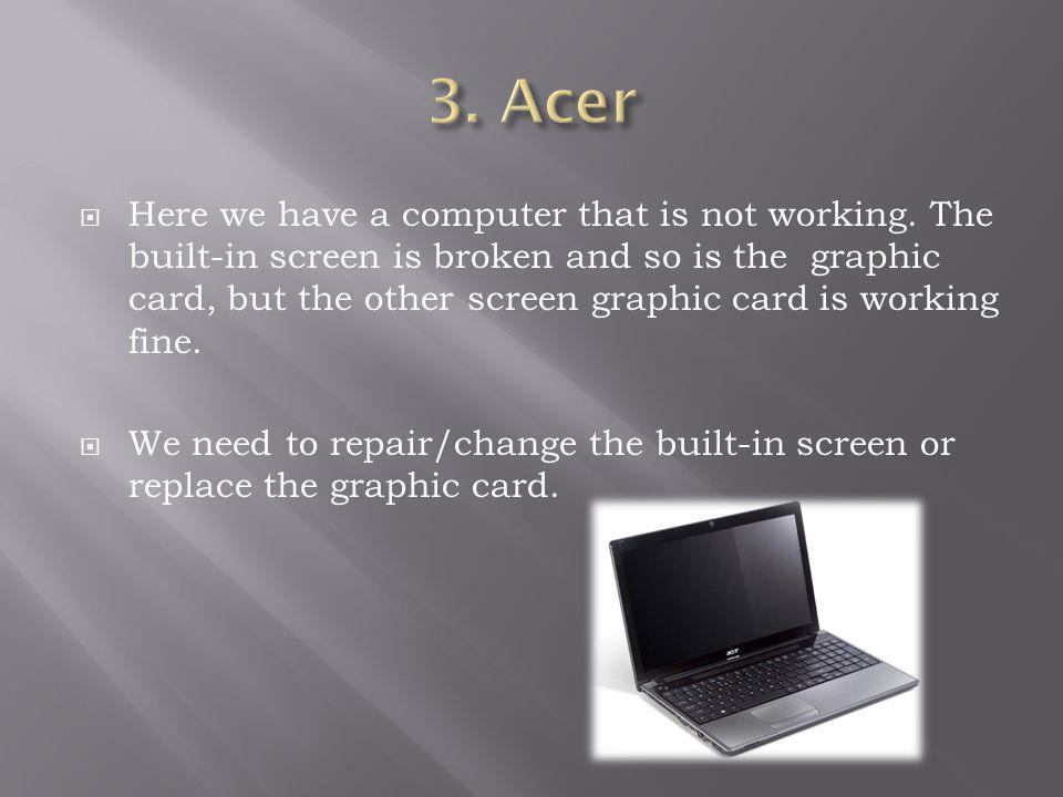 Here we have a computer that is not working. The built-in screen is broken and so is the graphic card, but the other screen graphic card is working fi