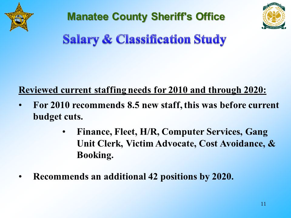 11 Manatee County Sheriff's Office Reviewed current staffing needs for 2010 and through 2020: For 2010 recommends 8.5 new staff, this was before curre