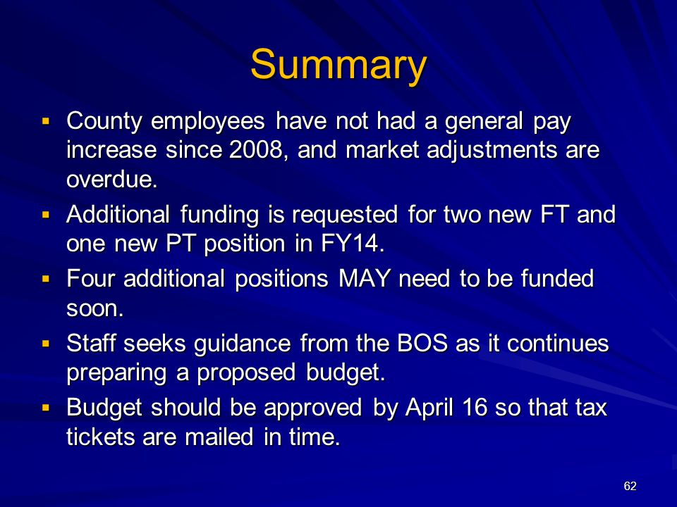 62 Summary County employees have not had a general pay increase since 2008, and market adjustments are overdue. County employees have not had a genera