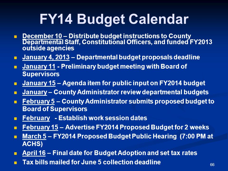 66 FY14 Budget Calendar December 10 – Distribute budget instructions to County Departmental Staff, Constitutional Officers, and funded FY2013 outside