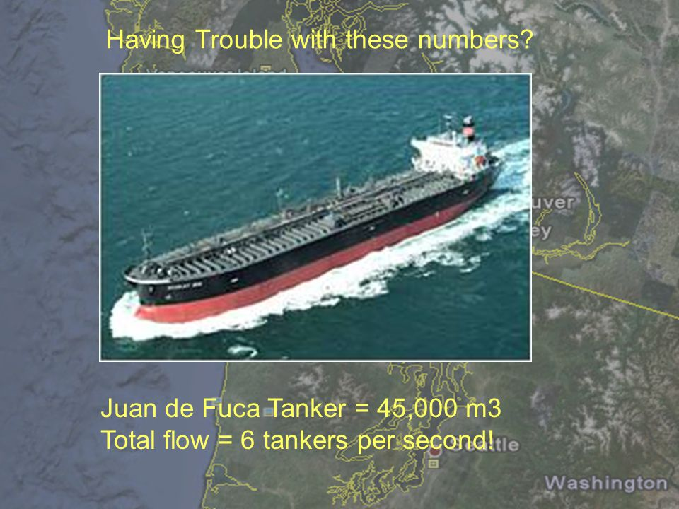 Having Trouble with these numbers? Juan de Fuca Tanker = 45,000 m3 Total flow = 6 tankers per second!