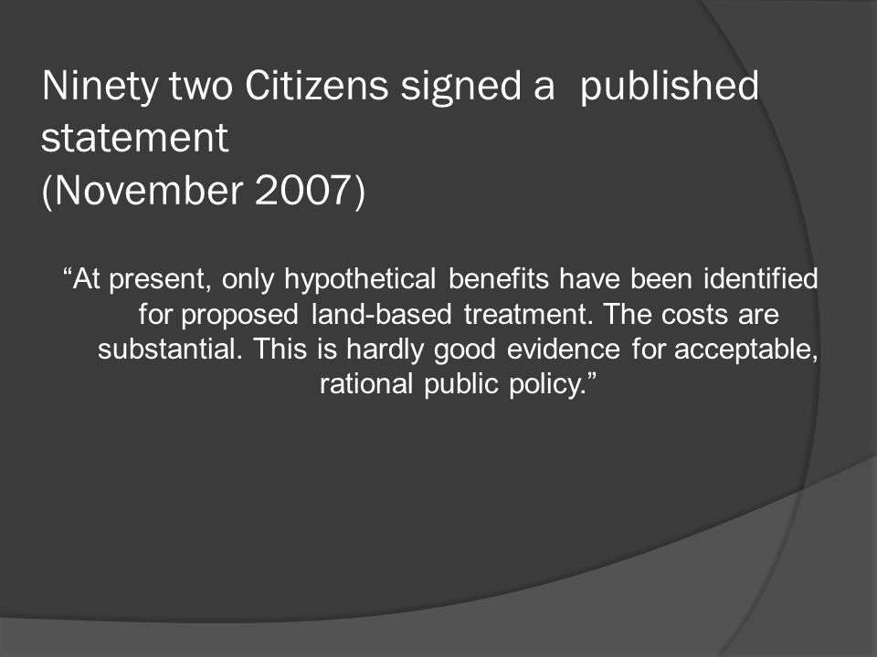 Ninety two Citizens signed a published statement (November 2007) At present, only hypothetical benefits have been identified for proposed land-based treatment.