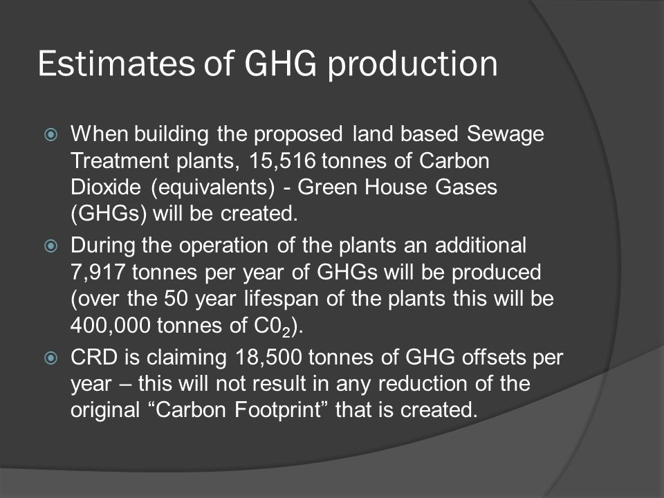 Estimates of GHG production When building the proposed land based Sewage Treatment plants, 15,516 tonnes of Carbon Dioxide (equivalents) - Green House Gases (GHGs) will be created.