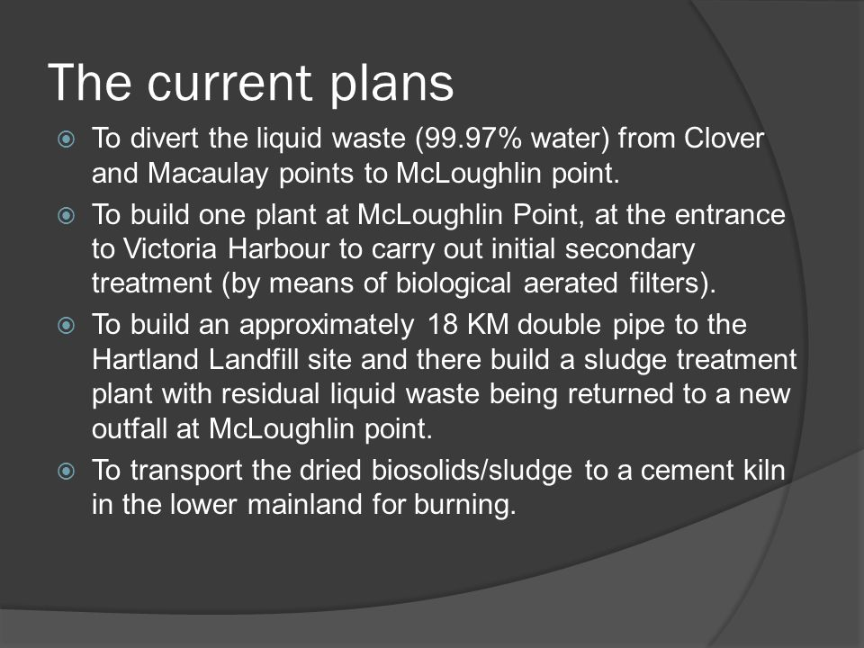 The current plans To divert the liquid waste (99.97% water) from Clover and Macaulay points to McLoughlin point. To build one plant at McLoughlin Poin