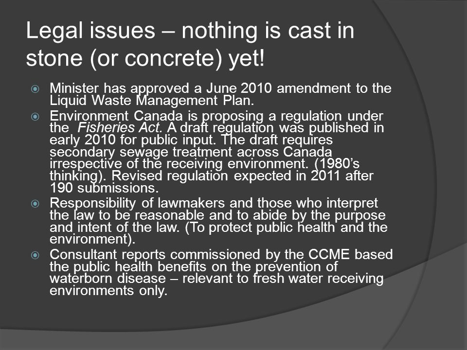 Legal issues – nothing is cast in stone (or concrete) yet! Minister has approved a June 2010 amendment to the Liquid Waste Management Plan. Environmen
