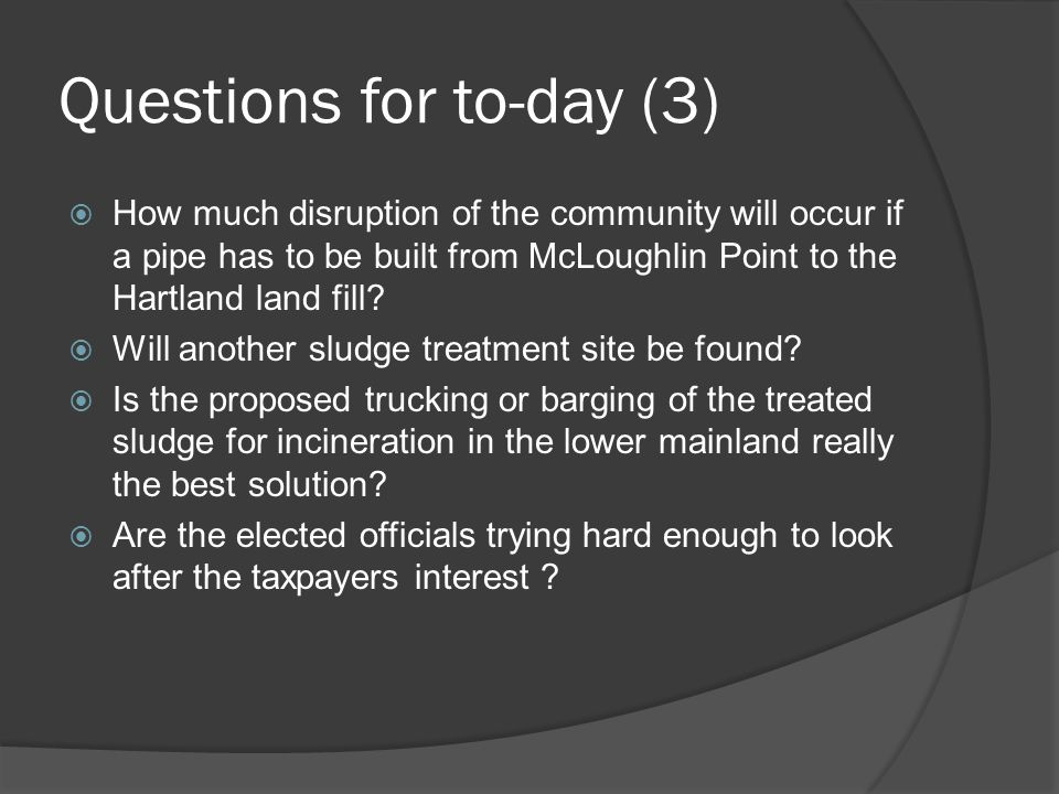 Questions for to-day (3) How much disruption of the community will occur if a pipe has to be built from McLoughlin Point to the Hartland land fill? Wi