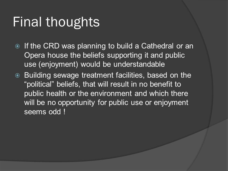Final thoughts If the CRD was planning to build a Cathedral or an Opera house the beliefs supporting it and public use (enjoyment) would be understandable Building sewage treatment facilities, based on the political beliefs, that will result in no benefit to public health or the environment and which there will be no opportunity for public use or enjoyment seems odd !