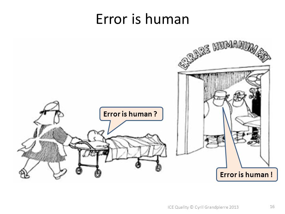Error is human ICE Quality © Cyril Grandpierre 2013 16 Error is human ? Error is human !
