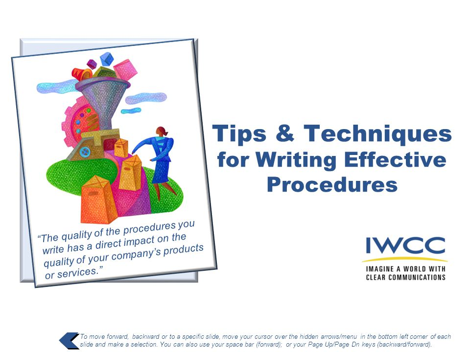 Tips & Techniques for Writing Effective Procedures To move forward, backward or to a specific slide, move your cursor over the hidden arrows/menu in t