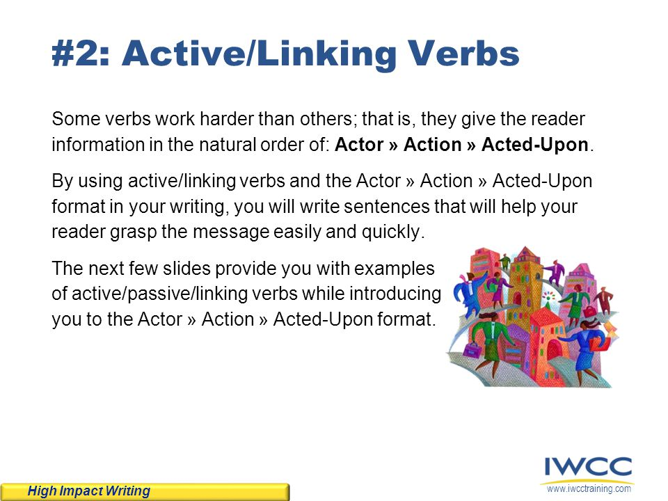 www.iwcctraining.com #2: Active/Linking Verbs Some verbs work harder than others; that is, they give the reader information in the natural order of: A