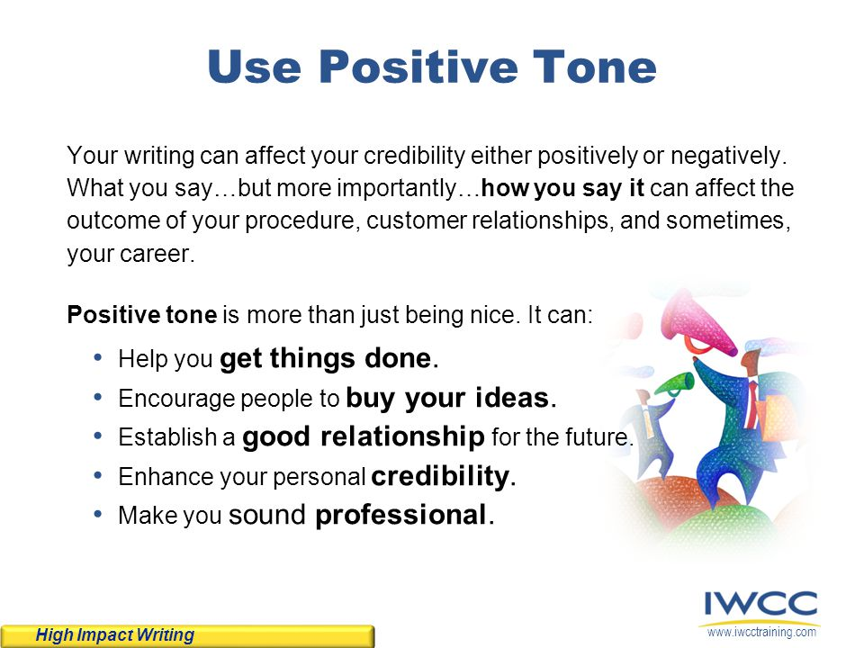 www.iwcctraining.com Use Positive Tone Your writing can affect your credibility either positively or negatively. What you say…but more importantly…how