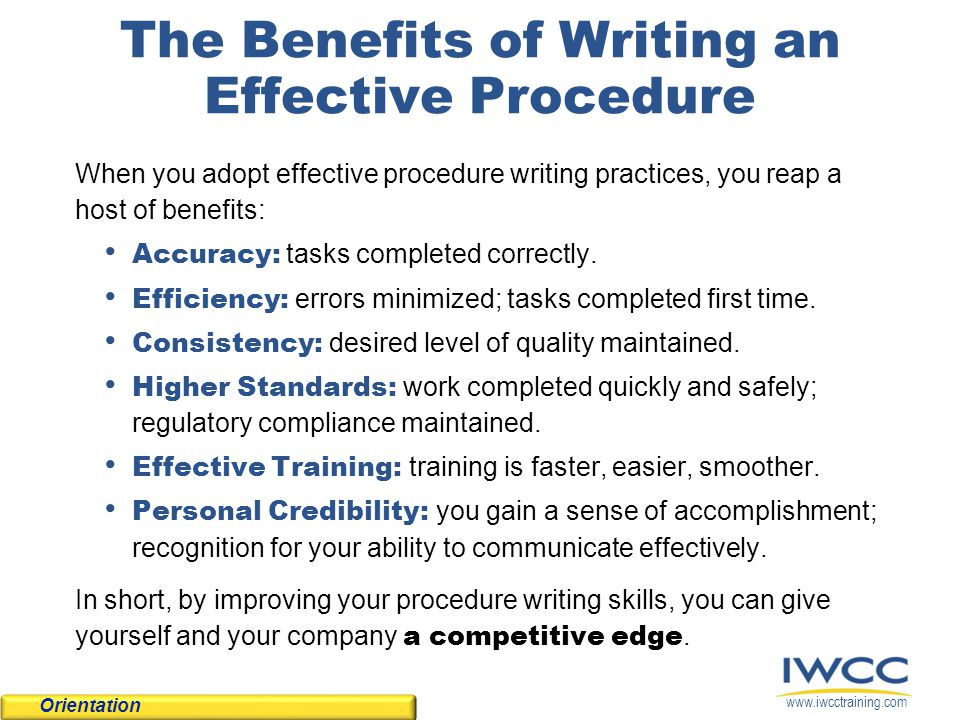 www.iwcctraining.com The Benefits of Writing an Effective Procedure When you adopt effective procedure writing practices, you reap a host of benefits: