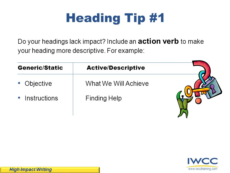 www.iwcctraining.com Heading Tip #1 Do your headings lack impact? Include an action verb to make your heading more descriptive. For example: Generic/S