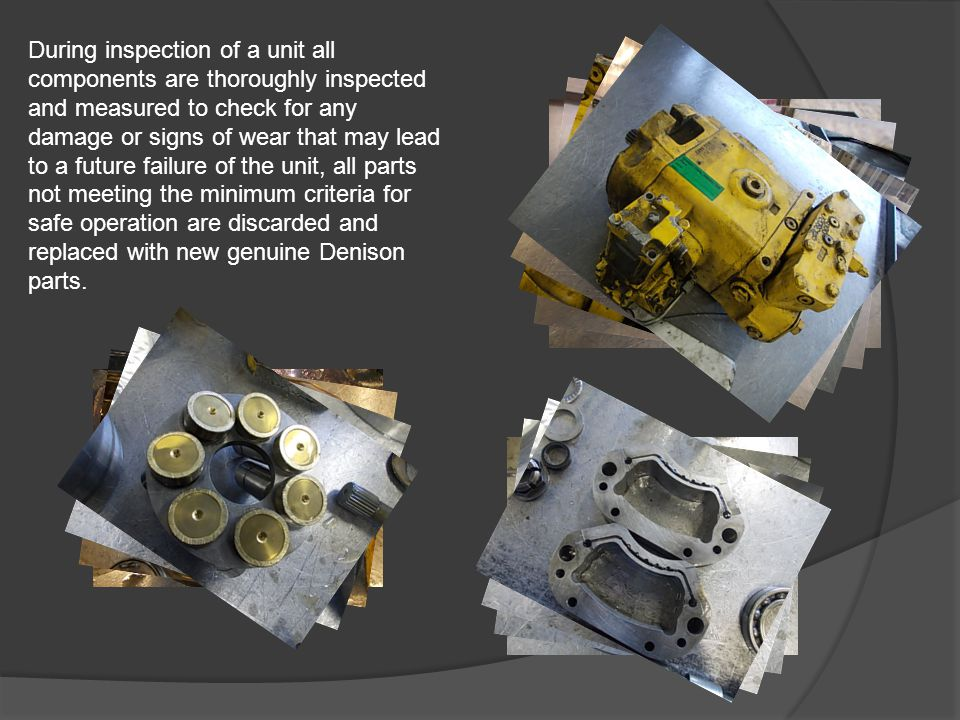 During inspection of a unit all components are thoroughly inspected and measured to check for any damage or signs of wear that may lead to a future failure of the unit, all parts not meeting the minimum criteria for safe operation are discarded and replaced with new genuine Denison parts.