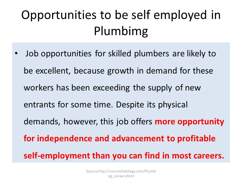 Future demand for Plumbers Government economists expect job growth for plumbers to be faster than the average for all careers through 2018. Plus, many