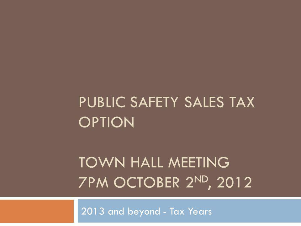 PUBLIC SAFETY SALES TAX OPTION TOWN HALL MEETING 7PM OCTOBER 2 ND, 2012 2013 and beyond - Tax Years