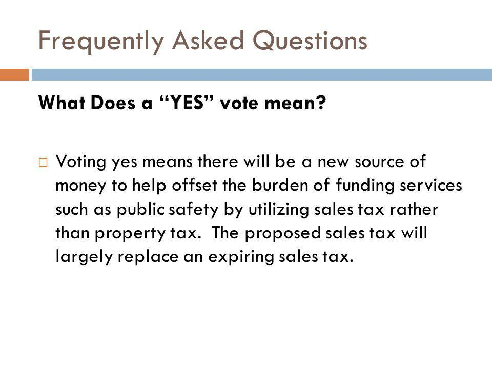Frequently Asked Questions What Does a YES vote mean? Voting yes means there will be a new source of money to help offset the burden of funding servic