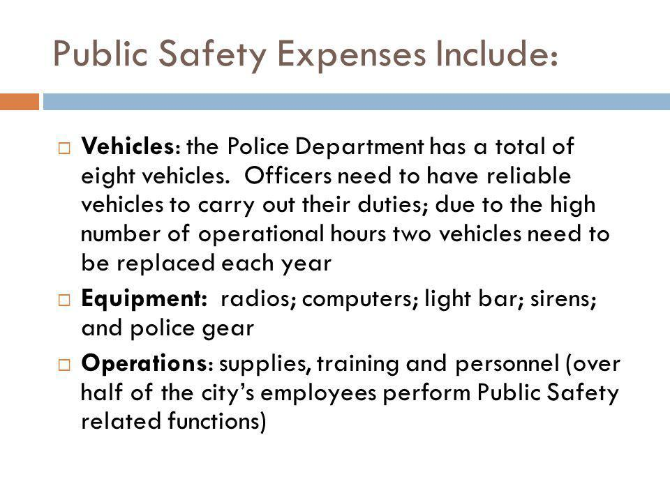 Public Safety Expenses Include: Vehicles: the Police Department has a total of eight vehicles. Officers need to have reliable vehicles to carry out th