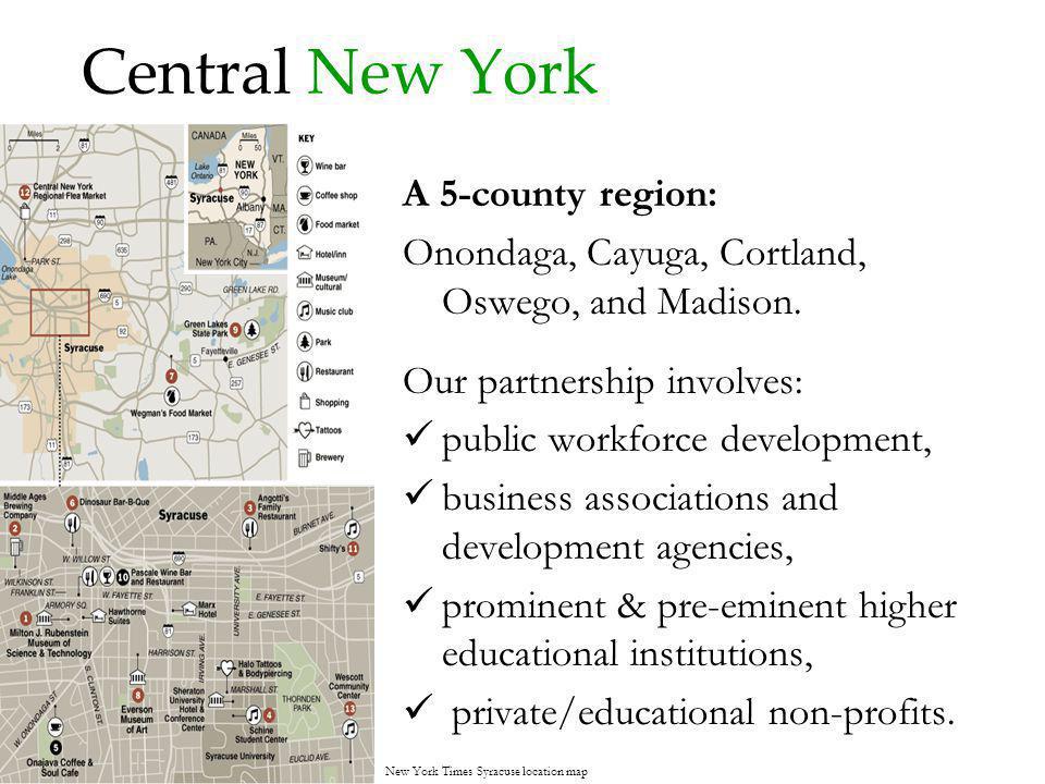 Central New York A 5-county region: Onondaga, Cayuga, Cortland, Oswego, and Madison. Our partnership involves: public workforce development, business