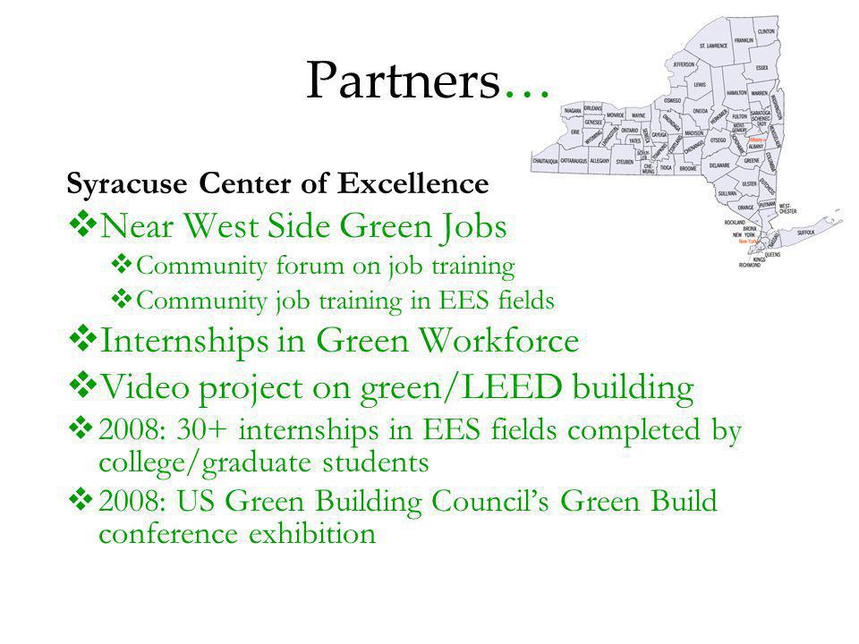 Partners… Syracuse Center of Excellence Near West Side Green Jobs Community forum on job training Community job training in EES fields Internships in Green Workforce Video project on green/LEED building 2008: 30+ internships in EES fields completed by college/graduate students 2008: US Green Building Councils Green Build conference exhibition