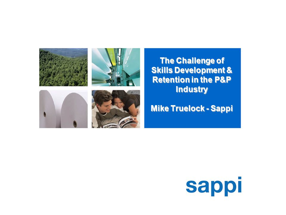 The Challenge of Skills Development & Retention in the P&P Industry Mike Truelock - Sappi
