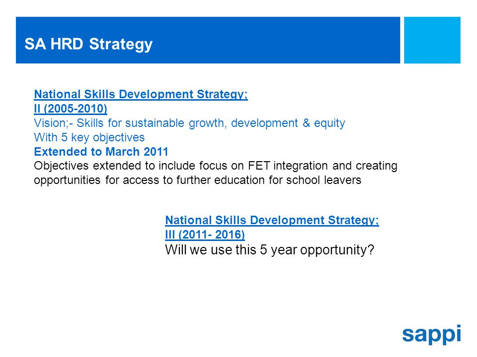 SA HRD Strategy National Skills Development Strategy; II (2005-2010) Vision;- Skills for sustainable growth, development & equity With 5 key objectives Extended to March 2011 Objectives extended to include focus on FET integration and creating opportunities for access to further education for school leavers National Skills Development Strategy; III (2011- 2016) Will we use this 5 year opportunity?