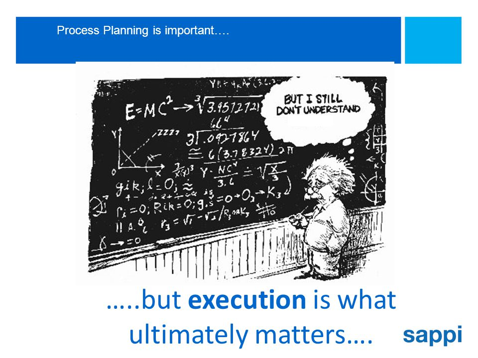 Process Planning is important…. …..but execution is what ultimately matters….
