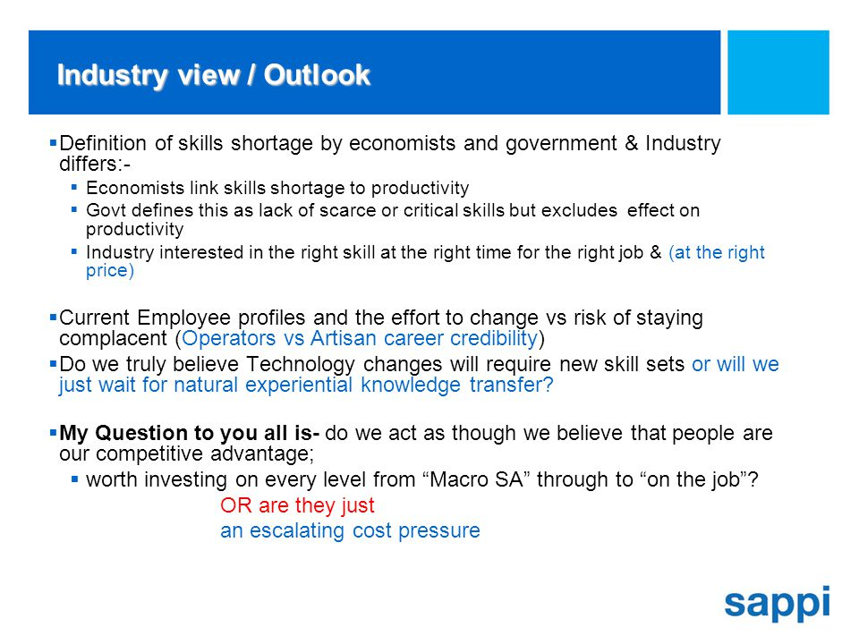 Industry view / Outlook Definition of skills shortage by economists and government & Industry differs:- Economists link skills shortage to productivity Govt defines this as lack of scarce or critical skills but excludes effect on productivity Industry interested in the right skill at the right time for the right job & (at the right price) Current Employee profiles and the effort to change vs risk of staying complacent (Operators vs Artisan career credibility) Do we truly believe Technology changes will require new skill sets or will we just wait for natural experiential knowledge transfer.