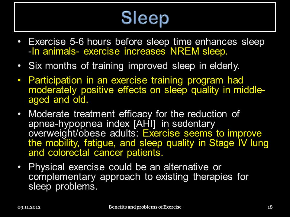 Exercise 5-6 hours before sleep time enhances sleep -In animals- exercise increases NREM sleep.