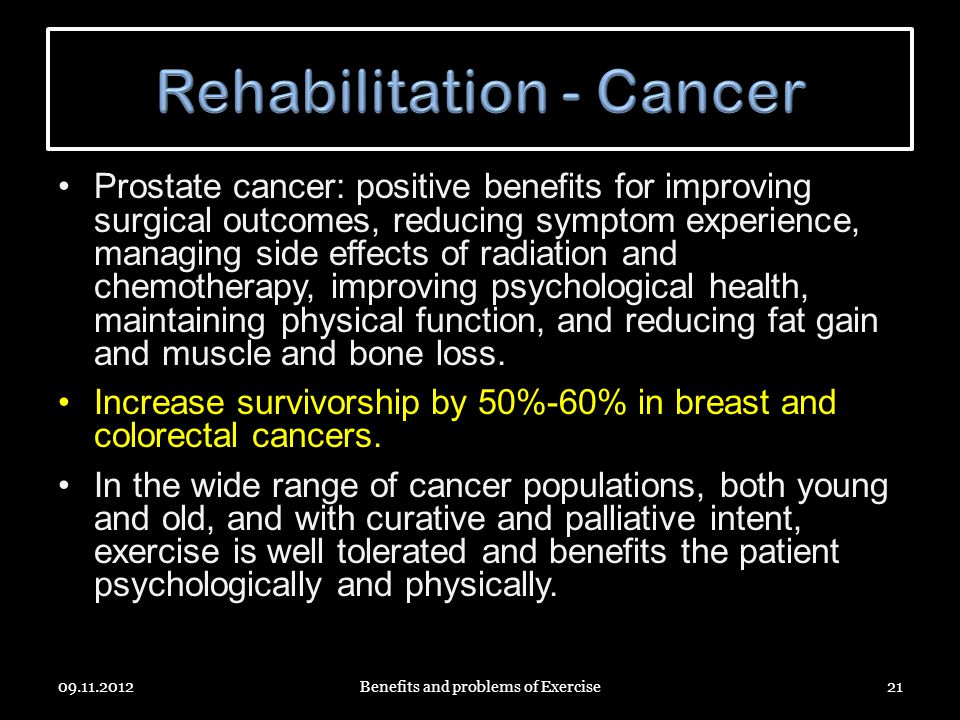 Prostate cancer: positive benefits for improving surgical outcomes, reducing symptom experience, managing side effects of radiation and chemotherapy, improving psychological health, maintaining physical function, and reducing fat gain and muscle and bone loss.