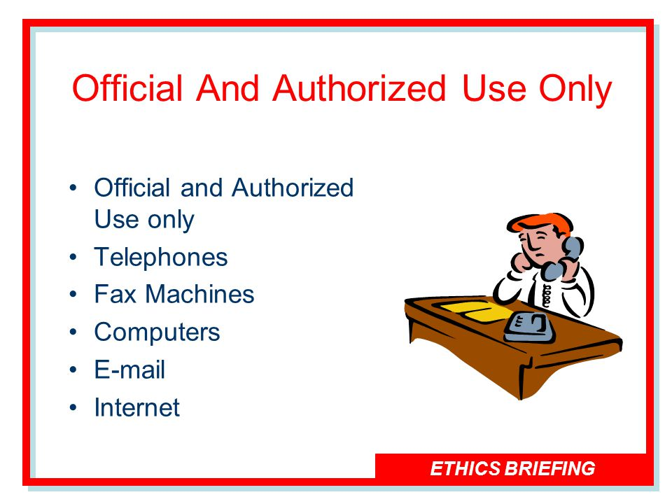 ETHICS BRIEFING Official And Authorized Use Only Official and Authorized Use only Telephones Fax Machines Computers E-mail Internet