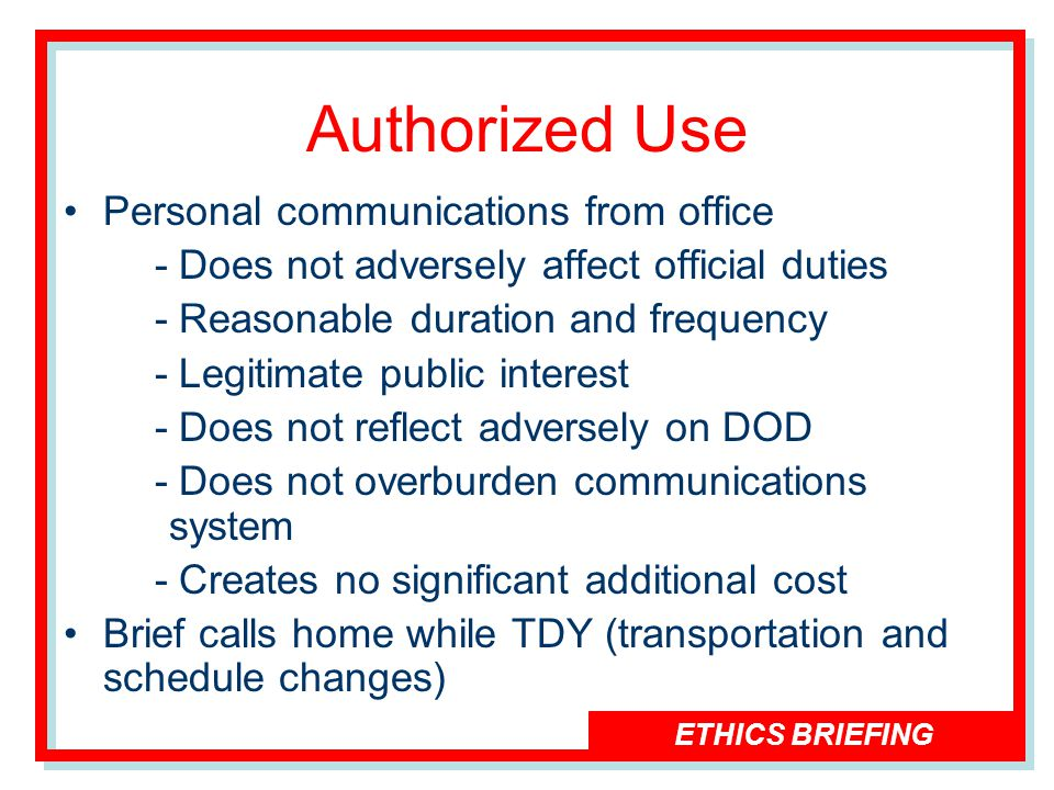 ETHICS BRIEFING Authorized Use Personal communications from office - Does not adversely affect official duties - Reasonable duration and frequency - Legitimate public interest - Does not reflect adversely on DOD - Does not overburden communications system - Creates no significant additional cost Brief calls home while TDY (transportation and schedule changes)