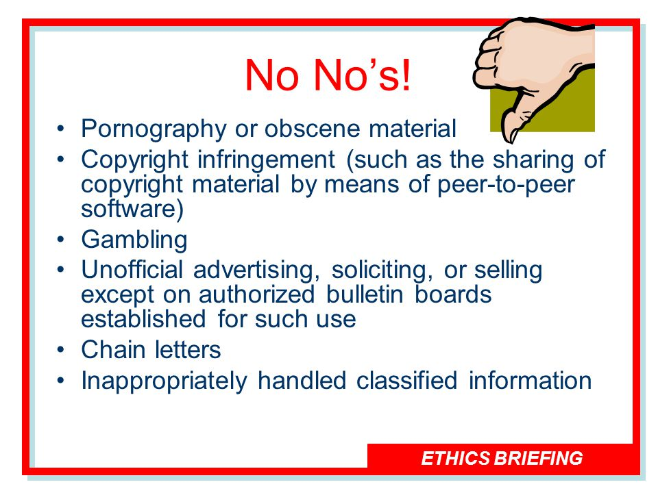 ETHICS BRIEFING No Nos! Pornography or obscene material Copyright infringement (such as the sharing of copyright material by means of peer-to-peer sof