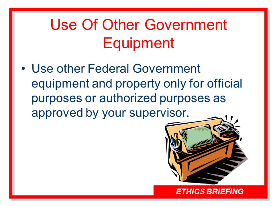 ETHICS BRIEFING Use Of Other Government Equipment Use other Federal Government equipment and property only for official purposes or authorized purposes as approved by your supervisor.