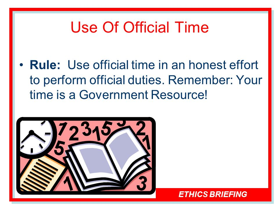 ETHICS BRIEFING Use Of Official Time Rule: Use official time in an honest effort to perform official duties.